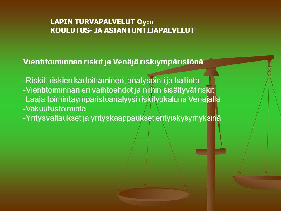 LAPIN TURVAPALVELUT Oy:n KOULUTUS- JA ASIANTUNTIJAPALVELUT Vientitoiminnan riskit ja Venäjä riskiympäristönä -Riskit, riskien kartoittaminen, analysointi ja hallinta -Vientitoiminnan eri vaihtoehdot ja niihin sisältyvät riskit -Laaja toimintaympäristöanalyysi riskityökaluna Venäjällä -Vakuutustoiminta -Yritysvaltaukset ja yrityskaappaukset erityiskysymyksinä