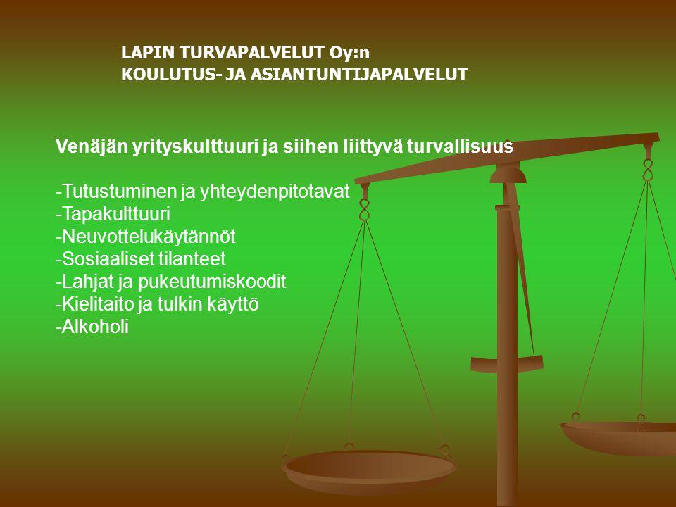 LAPIN TURVAPALVELUT Oy:n KOULUTUS- JA ASIANTUNTIJAPALVELUT Venäjän yrityskulttuuri ja siihen liittyvä turvallisuus -Tutustuminen ja yhteydenpitotavat -Tapakulttuuri -Neuvottelukäytännöt -Sosiaaliset tilanteet -Lahjat ja pukeutumiskoodit -Kielitaito ja tulkin käyttö -Alkoholi