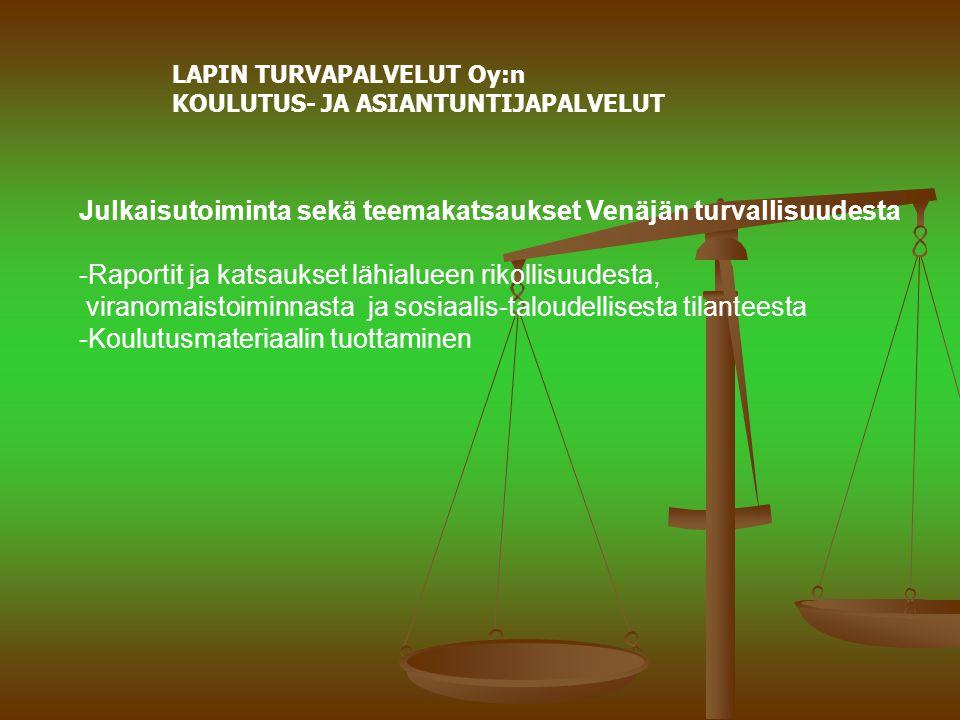 LAPIN TURVAPALVELUT Oy:n KOULUTUS- JA ASIANTUNTIJAPALVELUT Julkaisutoiminta sekä teemakatsaukset Venäjän turvallisuudesta -Raportit ja katsaukset lähialueen rikollisuudesta, viranomaistoiminnasta ja sosiaalis-taloudellisesta tilanteesta -Koulutusmateriaalin tuottaminen