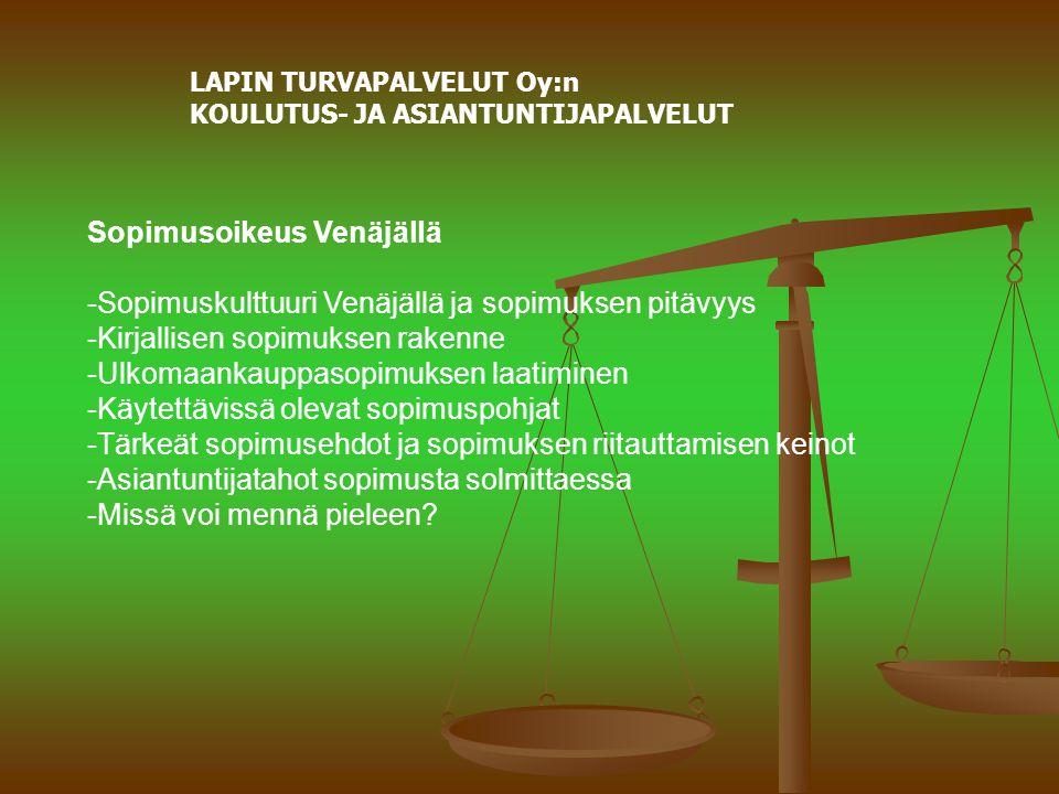 LAPIN TURVAPALVELUT Oy:n KOULUTUS- JA ASIANTUNTIJAPALVELUT Sopimusoikeus Venäjällä -Sopimuskulttuuri Venäjällä ja sopimuksen pitävyys -Kirjallisen sopimuksen rakenne -Ulkomaankauppasopimuksen laatiminen -Käytettävissä olevat sopimuspohjat -Tärkeät sopimusehdot ja sopimuksen riitauttamisen keinot -Asiantuntijatahot sopimusta solmittaessa -Missä voi mennä pieleen