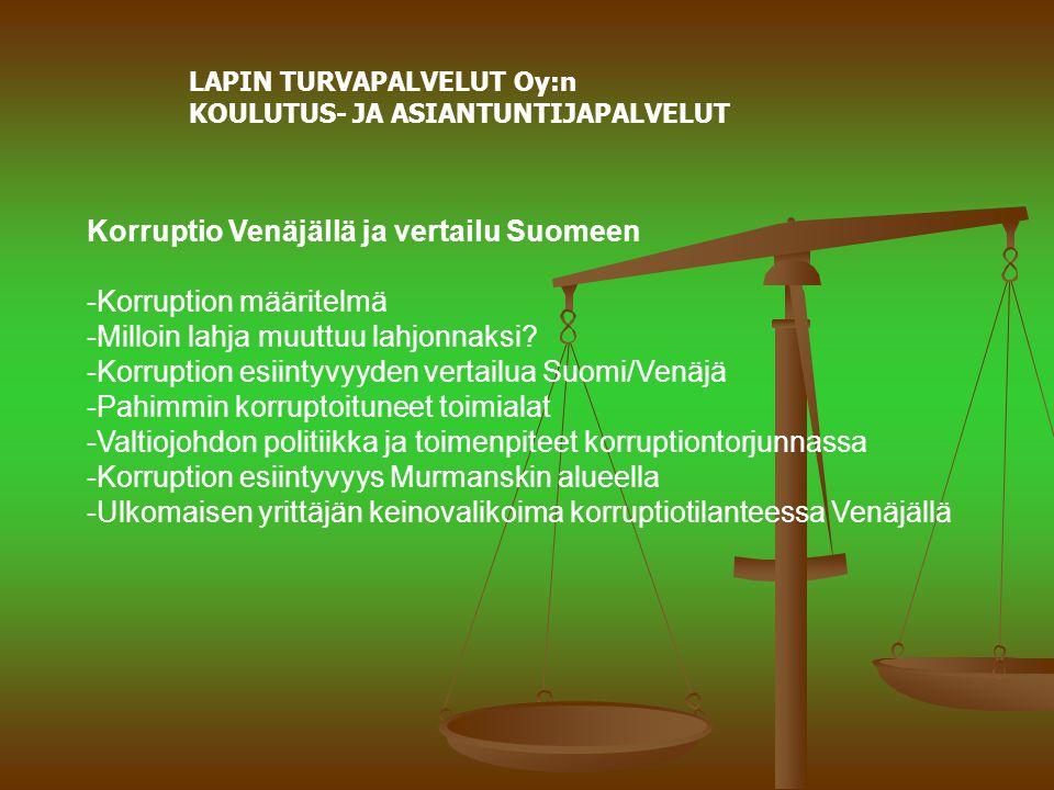 LAPIN TURVAPALVELUT Oy:n KOULUTUS- JA ASIANTUNTIJAPALVELUT Korruptio Venäjällä ja vertailu Suomeen -Korruption määritelmä -Milloin lahja muuttuu lahjonnaksi.