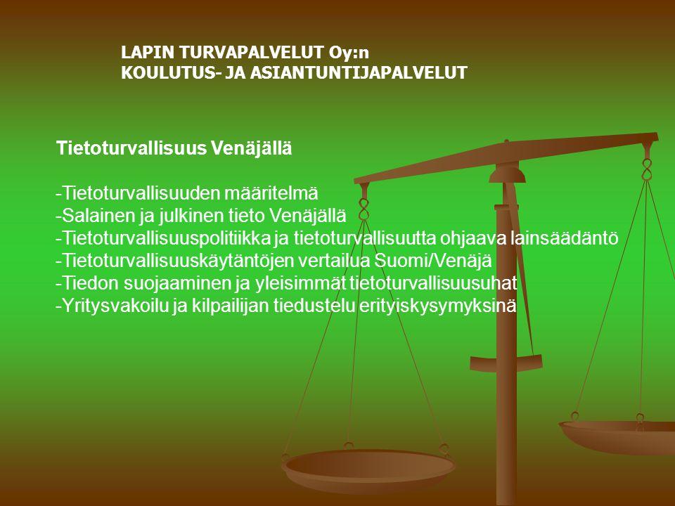 LAPIN TURVAPALVELUT Oy:n KOULUTUS- JA ASIANTUNTIJAPALVELUT Tietoturvallisuus Venäjällä -Tietoturvallisuuden määritelmä -Salainen ja julkinen tieto Venäjällä -Tietoturvallisuuspolitiikka ja tietoturvallisuutta ohjaava lainsäädäntö -Tietoturvallisuuskäytäntöjen vertailua Suomi/Venäjä -Tiedon suojaaminen ja yleisimmät tietoturvallisuusuhat -Yritysvakoilu ja kilpailijan tiedustelu erityiskysymyksinä