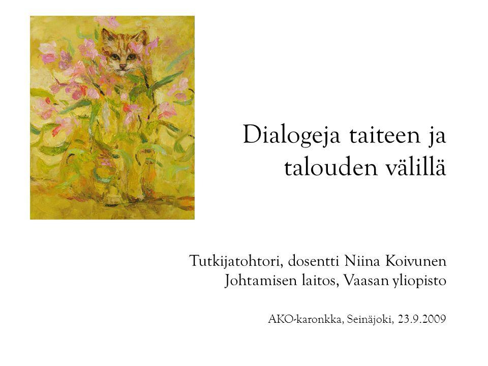 Dialogeja taiteen ja talouden välillä Tutkijatohtori, dosentti Niina Koivunen Johtamisen laitos, Vaasan yliopisto AKO-karonkka, Seinäjoki, 23.9.2009