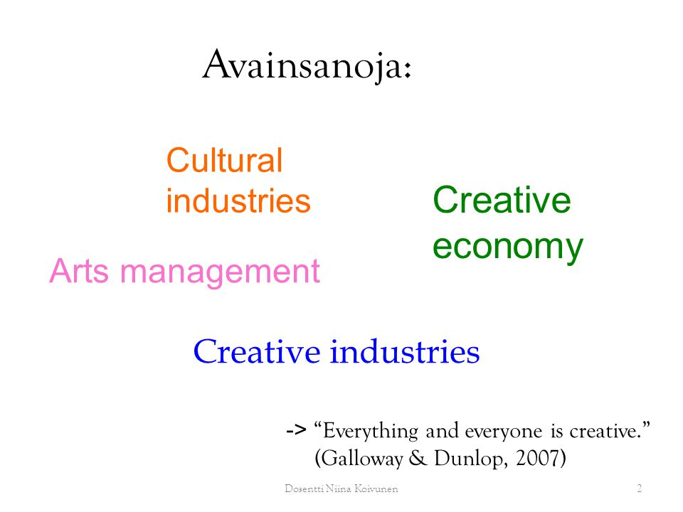 Avainsanoja: Arts management Cultural industries Creative economy Creative industries 2Dosentti Niina Koivunen -> Everything and everyone is creative. (Galloway & Dunlop, 2007)