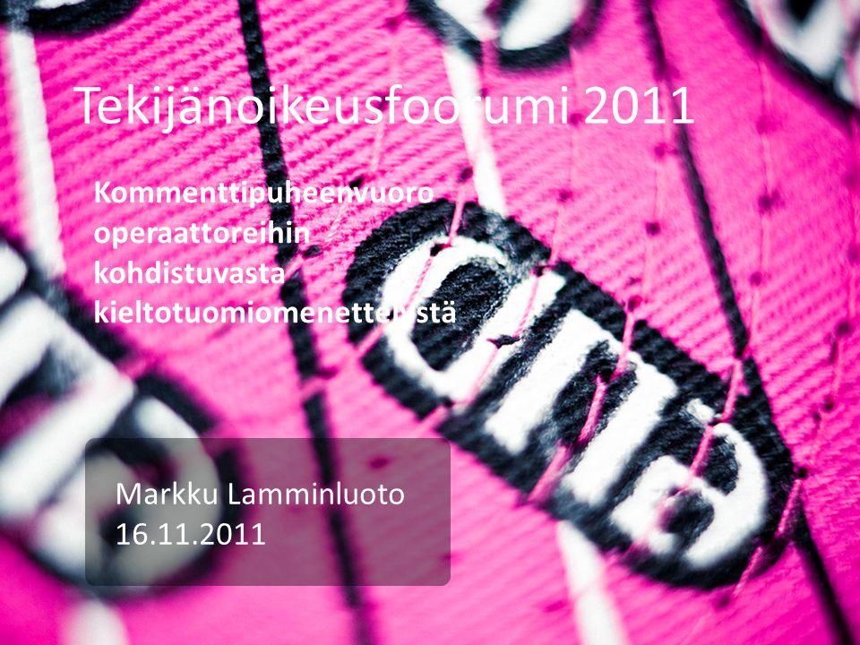 Tekijänoikeusfoorumi 2011 Markku Lamminluoto 16.11.2011 Kommenttipuheenvuoro operaattoreihin kohdistuvasta kieltotuomiomenettelystä