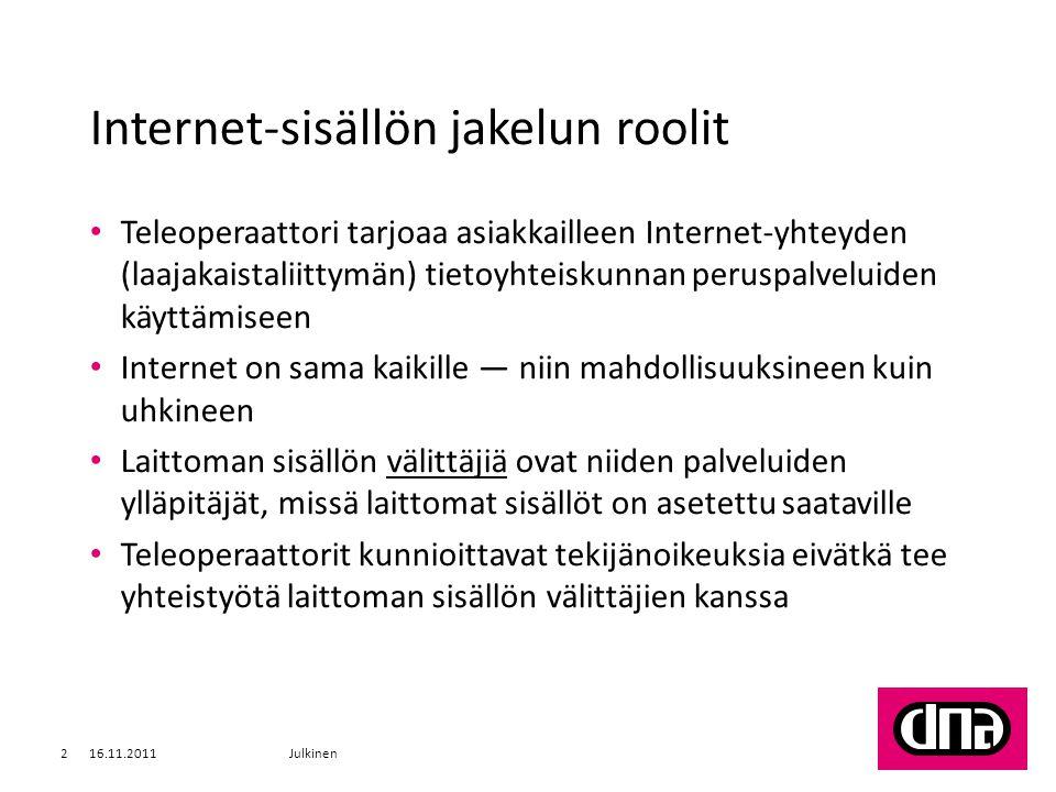 Internet-sisällön jakelun roolit • Teleoperaattori tarjoaa asiakkailleen Internet-yhteyden (laajakaistaliittymän) tietoyhteiskunnan peruspalveluiden käyttämiseen • Internet on sama kaikille — niin mahdollisuuksineen kuin uhkineen • Laittoman sisällön välittäjiä ovat niiden palveluiden ylläpitäjät, missä laittomat sisällöt on asetettu saataville • Teleoperaattorit kunnioittavat tekijänoikeuksia eivätkä tee yhteistyötä laittoman sisällön välittäjien kanssa 16.11.2011Julkinen2