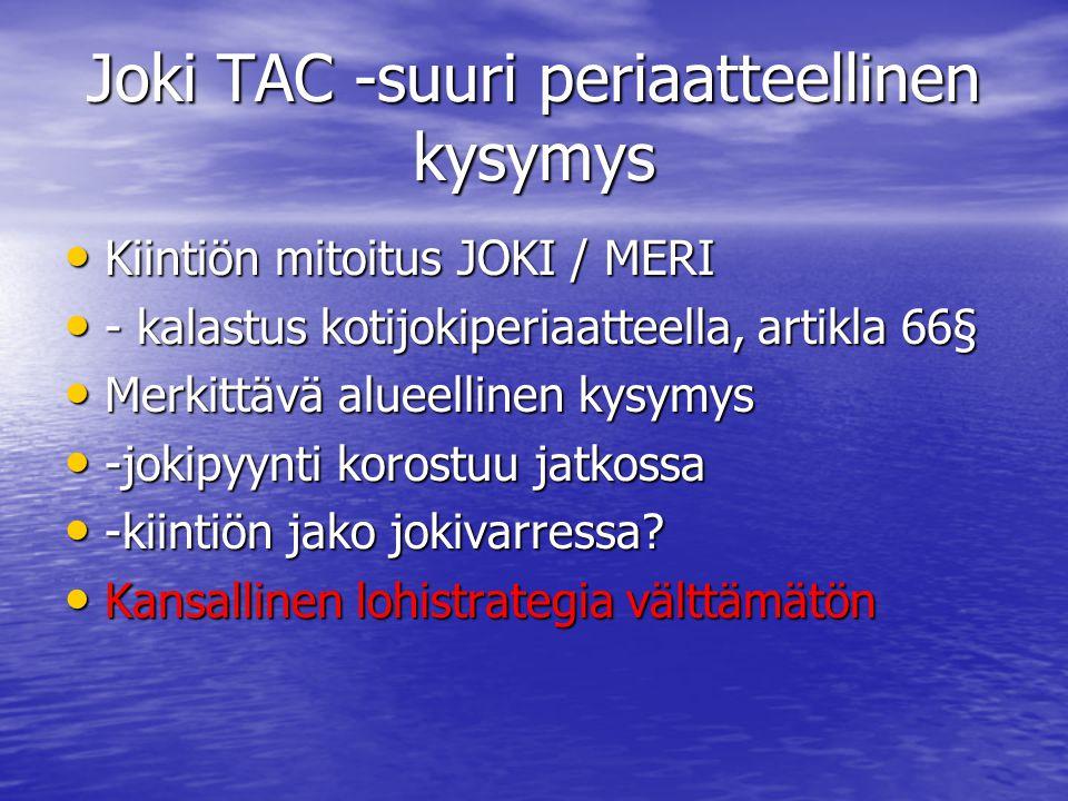 Joki TAC -suuri periaatteellinen kysymys • Kiintiön mitoitus JOKI / MERI • - kalastus kotijokiperiaatteella, artikla 66§ • Merkittävä alueellinen kysymys • -jokipyynti korostuu jatkossa • -kiintiön jako jokivarressa.