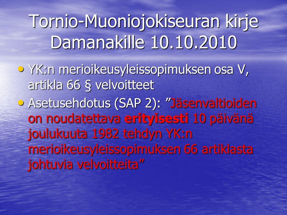 Tornio-Muoniojokiseuran kirje Damanakille 10.10.2010 • YK:n merioikeusyleissopimuksen osa V, artikla 66 § velvoitteet • Asetusehdotus (SAP 2): Jäsenvaltioiden on noudatettava erityisesti 10 päivänä joulukuuta 1982 tehdyn YK:n merioikeusyleissopimuksen 66 artiklasta johtuvia velvoitteita