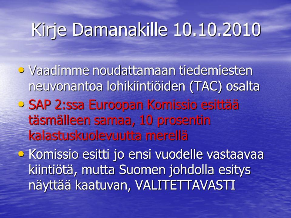 Kirje Damanakille 10.10.2010 • Vaadimme noudattamaan tiedemiesten neuvonantoa lohikiintiöiden (TAC) osalta • SAP 2:ssa Euroopan Komissio esittää täsmälleen samaa, 10 prosentin kalastuskuolevuutta merellä • Komissio esitti jo ensi vuodelle vastaavaa kiintiötä, mutta Suomen johdolla esitys näyttää kaatuvan, VALITETTAVASTI