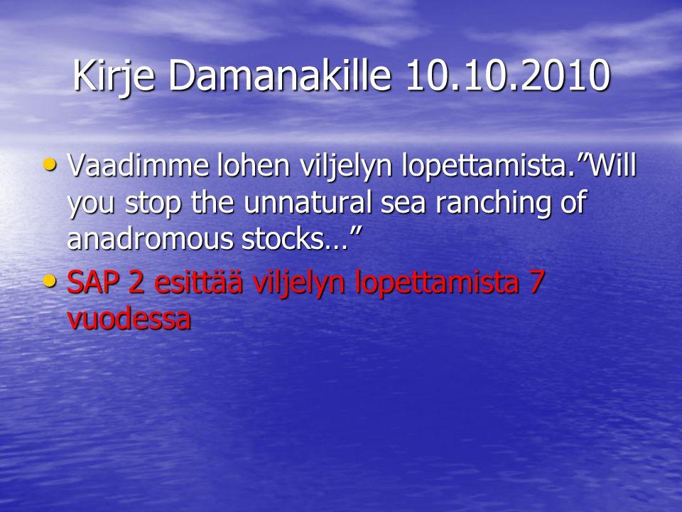 Kirje Damanakille 10.10.2010 • Vaadimme lohen viljelyn lopettamista. Will you stop the unnatural sea ranching of anadromous stocks… • SAP 2 esittää viljelyn lopettamista 7 vuodessa