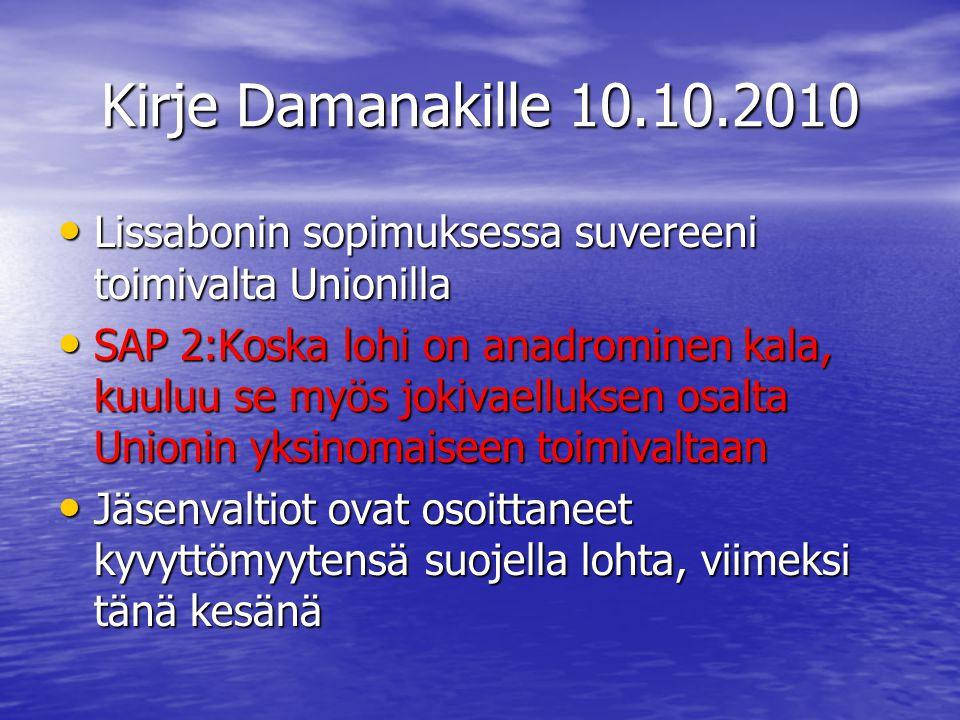 Kirje Damanakille 10.10.2010 • Lissabonin sopimuksessa suvereeni toimivalta Unionilla • SAP 2:Koska lohi on anadrominen kala, kuuluu se myös jokivaelluksen osalta Unionin yksinomaiseen toimivaltaan • Jäsenvaltiot ovat osoittaneet kyvyttömyytensä suojella lohta, viimeksi tänä kesänä