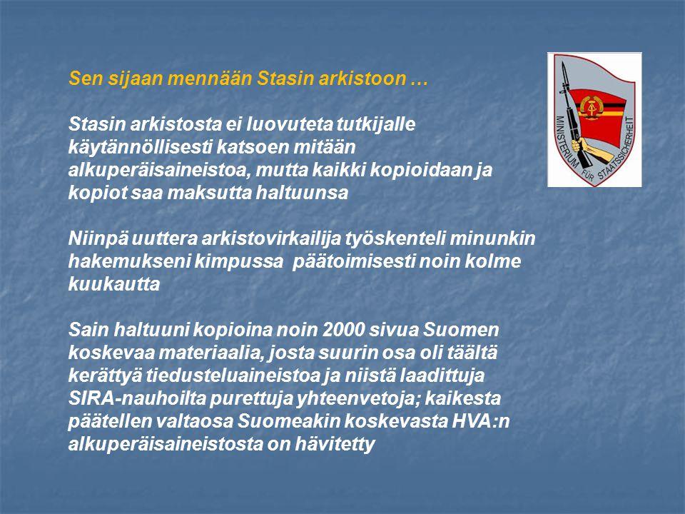 Sen sijaan mennään Stasin arkistoon … Stasin arkistosta ei luovuteta tutkijalle käytännöllisesti katsoen mitään alkuperäisaineistoa, mutta kaikki kopioidaan ja kopiot saa maksutta haltuunsa Niinpä uuttera arkistovirkailija työskenteli minunkin hakemukseni kimpussa päätoimisesti noin kolme kuukautta Sain haltuuni kopioina noin 2000 sivua Suomen koskevaa materiaalia, josta suurin osa oli täältä kerättyä tiedusteluaineistoa ja niistä laadittuja SIRA-nauhoilta purettuja yhteenvetoja; kaikesta päätellen valtaosa Suomeakin koskevasta HVA:n alkuperäisaineistosta on hävitetty
