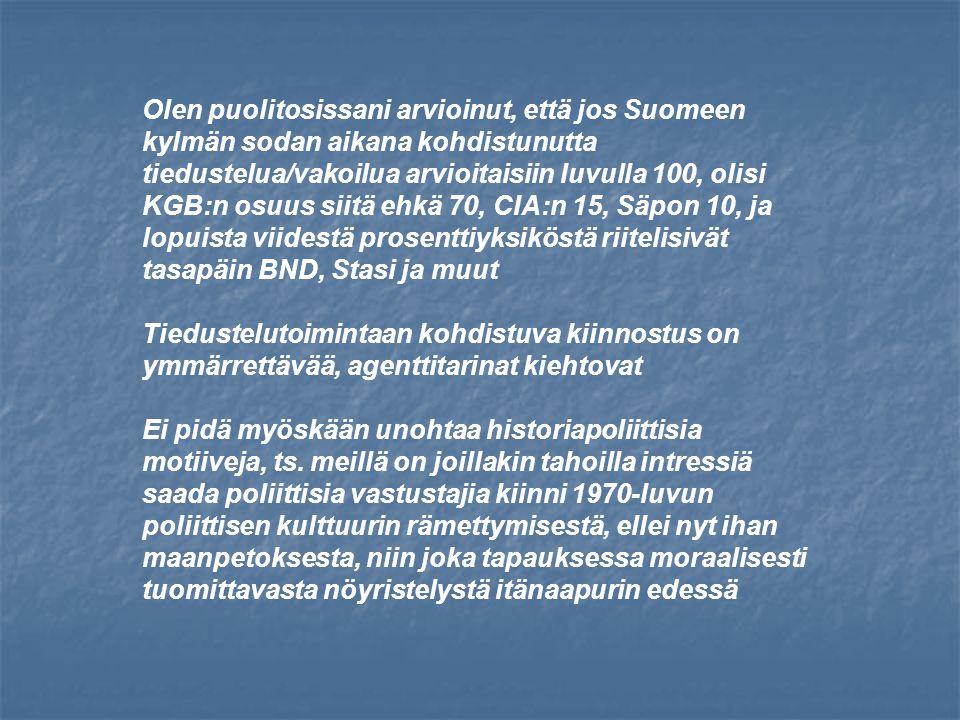 Olen puolitosissani arvioinut, että jos Suomeen kylmän sodan aikana kohdistunutta tiedustelua/vakoilua arvioitaisiin luvulla 100, olisi KGB:n osuus siitä ehkä 70, CIA:n 15, Säpon 10, ja lopuista viidestä prosenttiyksiköstä riitelisivät tasapäin BND, Stasi ja muut Tiedustelutoimintaan kohdistuva kiinnostus on ymmärrettävää, agenttitarinat kiehtovat Ei pidä myöskään unohtaa historiapoliittisia motiiveja, ts.