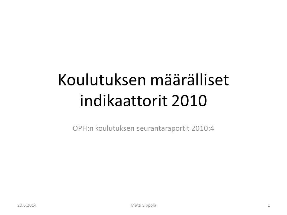 Koulutuksen määrälliset indikaattorit 2010 OPH:n koulutuksen seurantaraportit 2010:4 20.6.2014Matti Sippola1