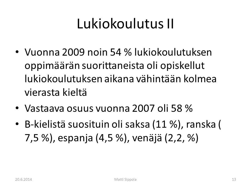 Lukiokoulutus II • Vuonna 2009 noin 54 % lukiokoulutuksen oppimäärän suorittaneista oli opiskellut lukiokoulutuksen aikana vähintään kolmea vierasta kieltä • Vastaava osuus vuonna 2007 oli 58 % • B-kielistä suosituin oli saksa (11 %), ranska ( 7,5 %), espanja (4,5 %), venäjä (2,2, %) 20.6.2014Matti Sippola13
