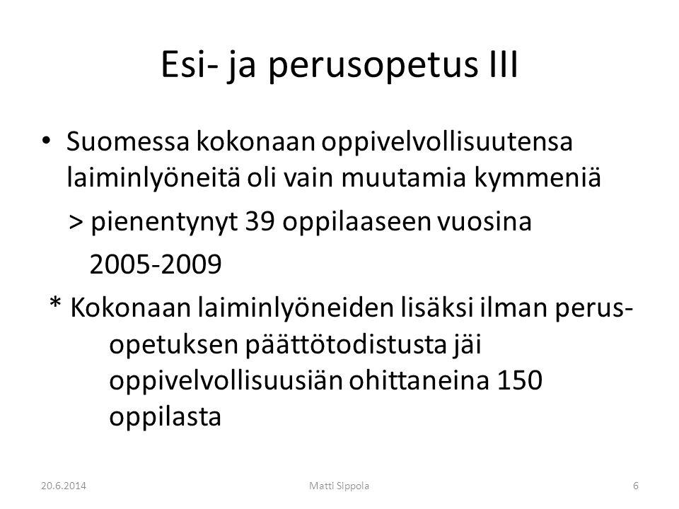 Esi- ja perusopetus III • Suomessa kokonaan oppivelvollisuutensa laiminlyöneitä oli vain muutamia kymmeniä > pienentynyt 39 oppilaaseen vuosina 2005-2009 * Kokonaan laiminlyöneiden lisäksi ilman perus- opetuksen päättötodistusta jäi oppivelvollisuusiän ohittaneina 150 oppilasta 20.6.2014Matti Sippola6