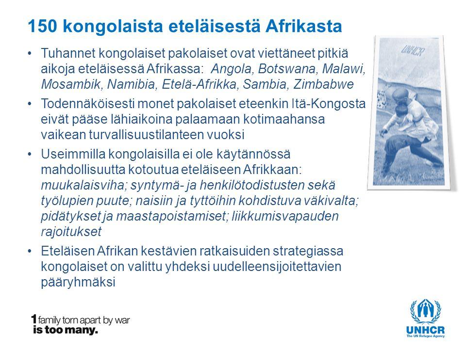 150 kongolaista eteläisestä Afrikasta •Tuhannet kongolaiset pakolaiset ovat viettäneet pitkiä aikoja eteläisessä Afrikassa: Angola, Botswana, Malawi, Mosambik, Namibia, Etelä-Afrikka, Sambia, Zimbabwe •Todennäköisesti monet pakolaiset eteenkin Itä-Kongosta eivät pääse lähiaikoina palaamaan kotimaahansa vaikean turvallisuustilanteen vuoksi •Useimmilla kongolaisilla ei ole käytännössä mahdollisuutta kotoutua eteläiseen Afrikkaan: muukalaisviha; syntymä- ja henkilötodistusten sekä työlupien puute; naisiin ja tyttöihin kohdistuva väkivalta; pidätykset ja maastapoistamiset; liikkumisvapauden rajoitukset •Eteläisen Afrikan kestävien ratkaisuiden strategiassa kongolaiset on valittu yhdeksi uudelleensijoitettavien pääryhmäksi