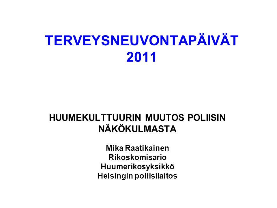 TERVEYSNEUVONTAPÄIVÄT 2011 HUUMEKULTTUURIN MUUTOS POLIISIN NÄKÖKULMASTA Mika Raatikainen Rikoskomisario Huumerikosyksikkö Helsingin poliisilaitos