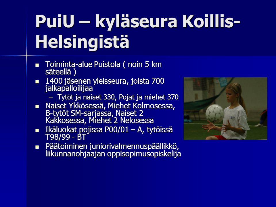 PuiU – kyläseura Koillis- Helsingistä  Toiminta-alue Puistola ( noin 5 km säteellä )  1400 jäsenen yleisseura, joista 700 jalkapalloilijaa –Tytöt ja naiset 330, Pojat ja miehet 370  Naiset Ykkösessä, Miehet Kolmosessa, B-tytöt SM-sarjassa, Naiset 2 Kakkosessa, Miehet 2 Nelosessa  Ikäluokat pojissa P00/01 – A, tytöissä T98/99 - BT  Päätoiminen juniorivalmennuspäällikkö, liikunnanohjaajan oppisopimusopiskelija