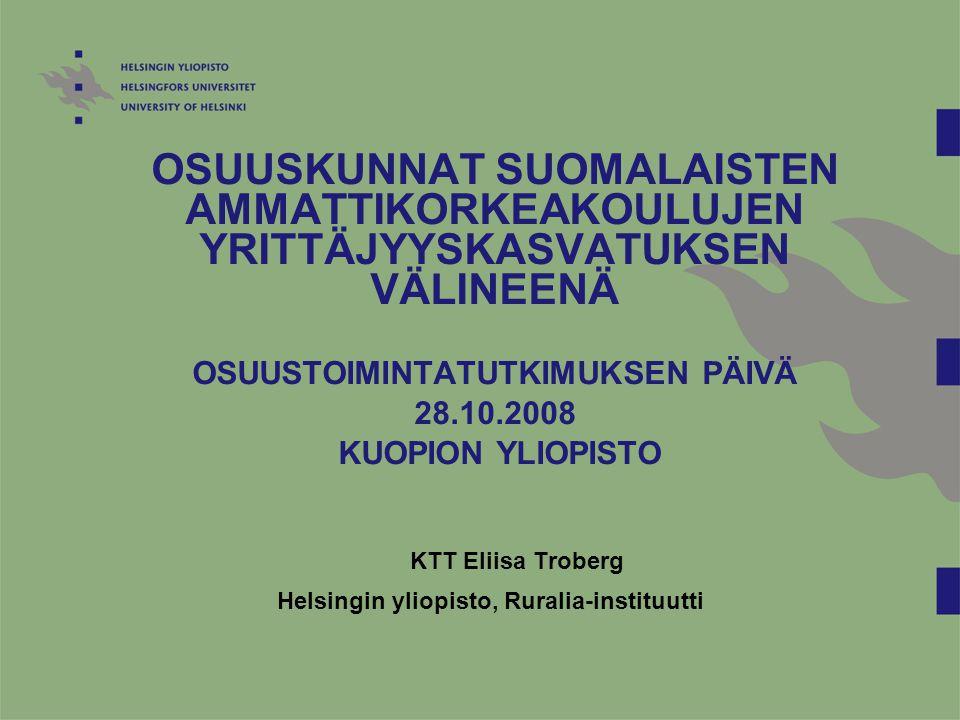 OSUUSKUNNAT SUOMALAISTEN AMMATTIKORKEAKOULUJEN YRITTÄJYYSKASVATUKSEN VÄLINEENÄ OSUUSTOIMINTATUTKIMUKSEN PÄIVÄ 28.10.2008 KUOPION YLIOPISTO KTT Eliisa Troberg Helsingin yliopisto, Ruralia-instituutti