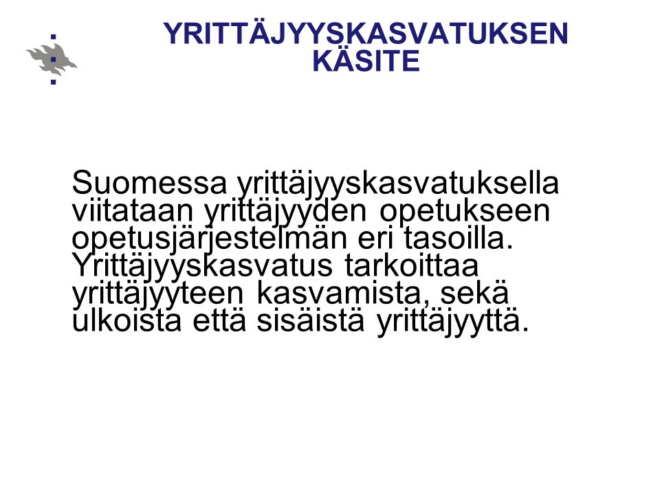 YRITTÄJYYSKASVATUKSEN KÄSITE Suomessa yrittäjyyskasvatuksella viitataan yrittäjyyden opetukseen opetusjärjestelmän eri tasoilla.
