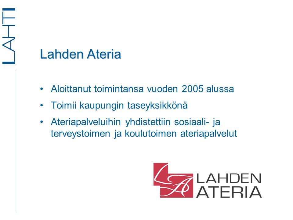 Lahden Ateria •Aloittanut toimintansa vuoden 2005 alussa •Toimii kaupungin taseyksikkönä •Ateriapalveluihin yhdistettiin sosiaali- ja terveystoimen ja koulutoimen ateriapalvelut