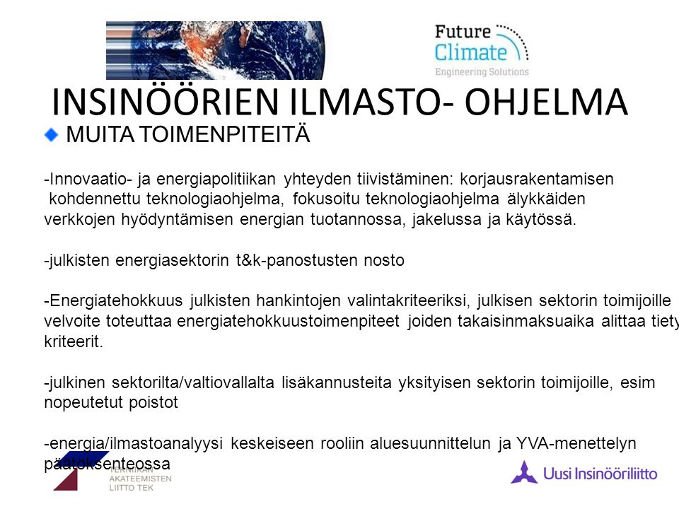 INSINÖÖRIEN ILMASTO- OHJELMA MUITA TOIMENPITEITÄ -Innovaatio- ja energiapolitiikan yhteyden tiivistäminen: korjausrakentamisen kohdennettu teknologiaohjelma, fokusoitu teknologiaohjelma älykkäiden verkkojen hyödyntämisen energian tuotannossa, jakelussa ja käytössä.