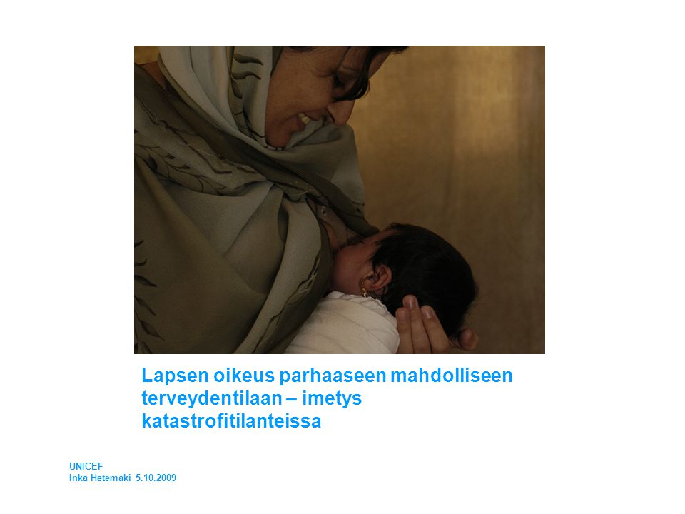 Lapsen oikeus parhaaseen mahdolliseen terveydentilaan – imetys katastrofitilanteissa UNICEF Inka Hetemäki 5.10.2009
