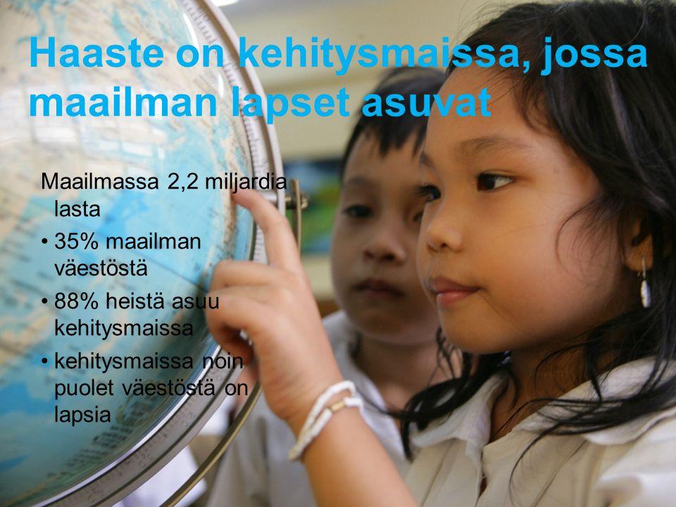 Haaste on kehitysmaissa, jossa maailman lapset asuvat Maailmassa 2,2 miljardia lasta •35% maailman väestöstä •88% heistä asuu kehitysmaissa •kehitysmaissa noin puolet väestöstä on lapsia