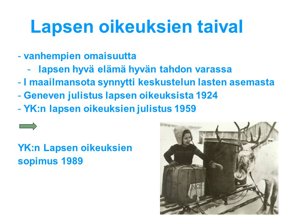 Lapsen oikeuksien taival -vanhempien omaisuutta -lapsen hyvä elämä hyvän tahdon varassa -I maailmansota synnytti keskustelun lasten asemasta -Geneven julistus lapsen oikeuksista 1924 -YK:n lapsen oikeuksien julistus 1959 YK:n Lapsen oikeuksien sopimus 1989