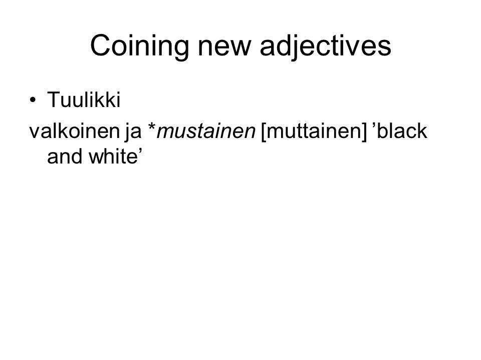 Coining new adjectives •Tuulikki valkoinen ja *mustainen [muttainen] 'black and white'
