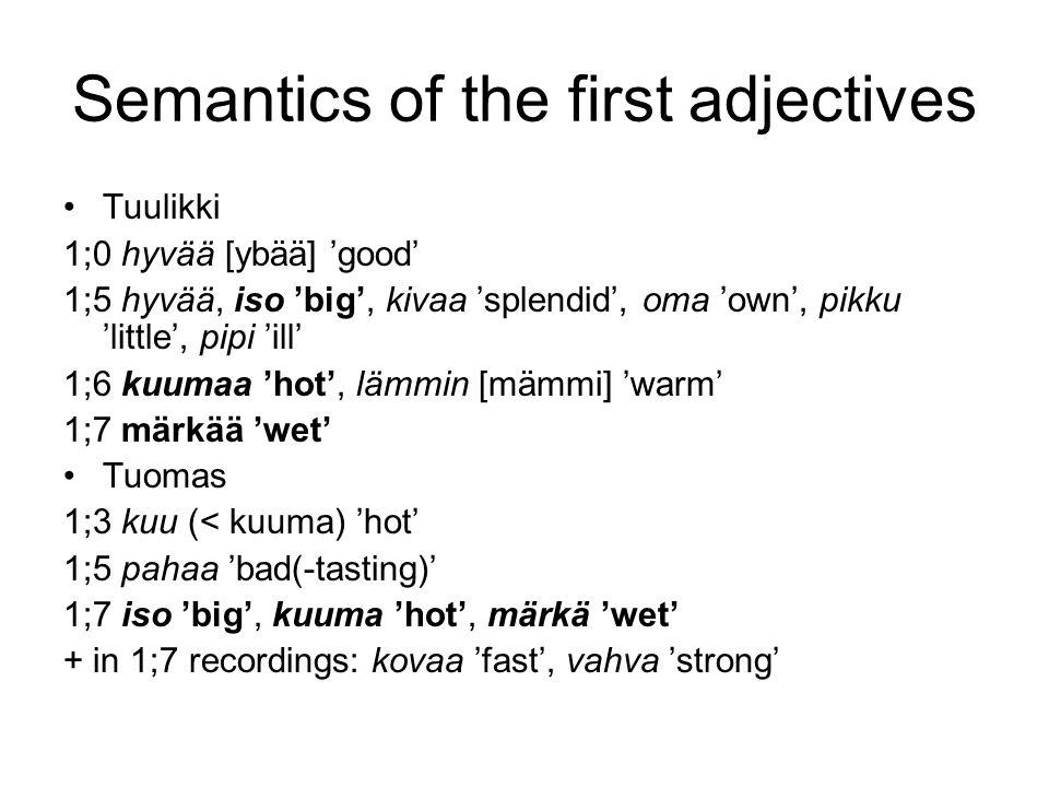 Semantics of the first adjectives •Tuulikki 1;0 hyvää [ybää] 'good' 1;5 hyvää, iso 'big', kivaa 'splendid', oma 'own', pikku 'little', pipi 'ill' 1;6 kuumaa 'hot', lämmin [mämmi] 'warm' 1;7 märkää 'wet' •Tuomas 1;3 kuu (< kuuma) 'hot' 1;5 pahaa 'bad(-tasting)' 1;7 iso 'big', kuuma 'hot', märkä 'wet' + in 1;7 recordings: kovaa 'fast', vahva 'strong'