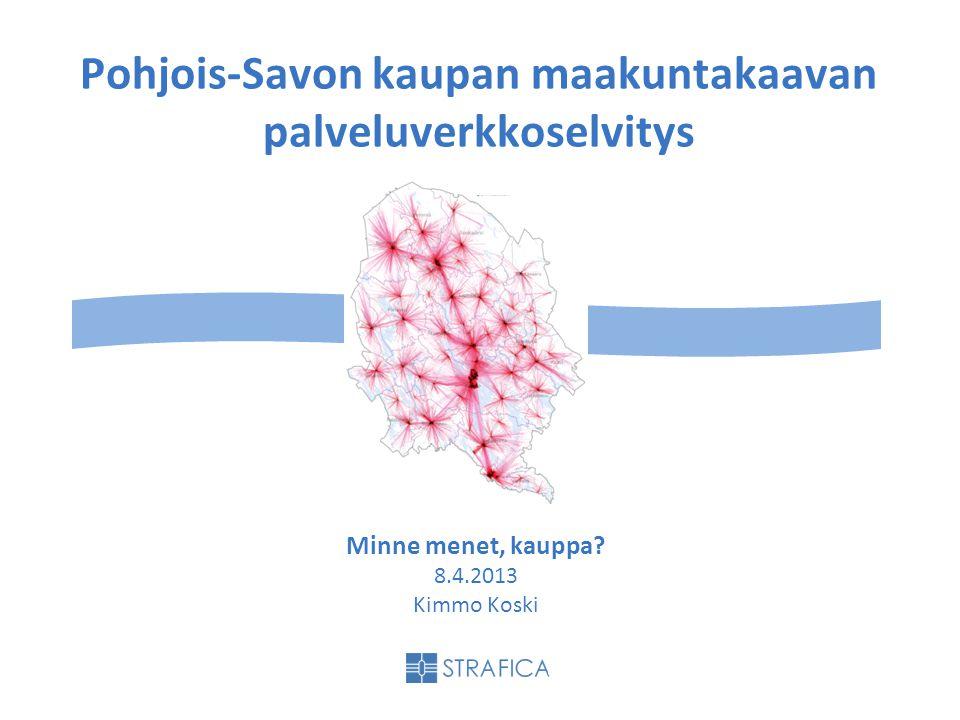 Pohjois-Savon kaupan maakuntakaavan palveluverkkoselvitys Minne menet, kauppa 8.4.2013 Kimmo Koski