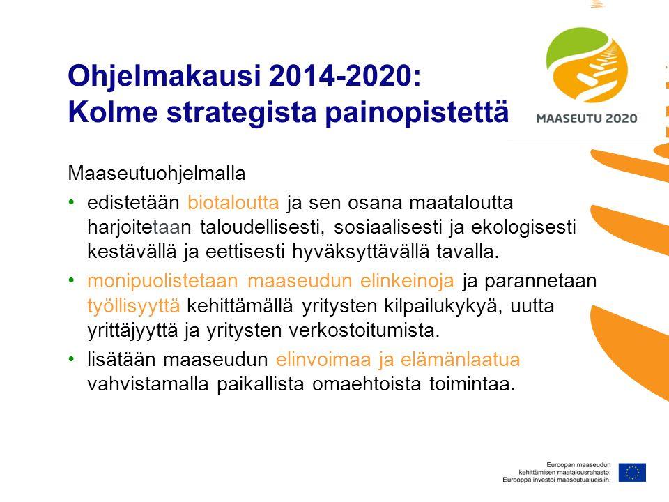 Ohjelmakausi 2014-2020: Kolme strategista painopistettä Maaseutuohjelmalla •edistetään biotaloutta ja sen osana maataloutta harjoitetaan taloudellisesti, sosiaalisesti ja ekologisesti kestävällä ja eettisesti hyväksyttävällä tavalla.