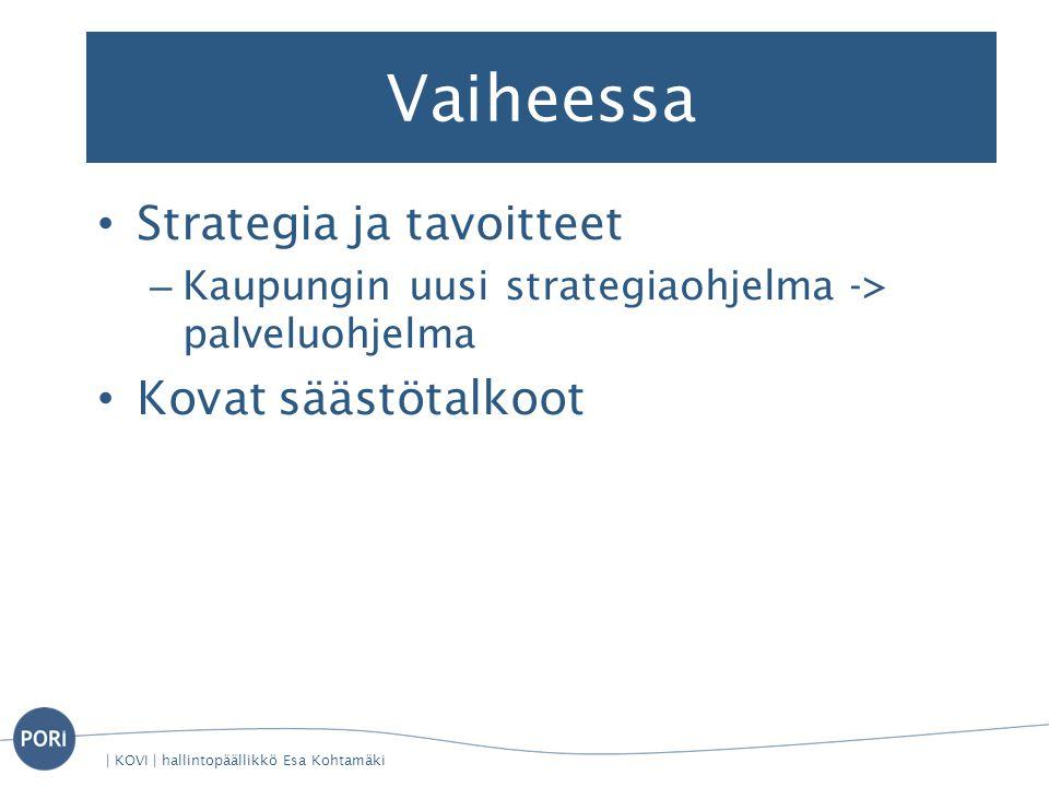 Vaiheessa • Strategia ja tavoitteet – Kaupungin uusi strategiaohjelma -> palveluohjelma • Kovat säästötalkoot | KOVI | hallintopäällikkö Esa Kohtamäki