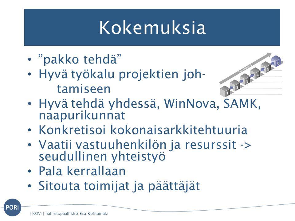Kokemuksia • pakko tehdä • Hyvä työkalu projektien joh- tamiseen • Hyvä tehdä yhdessä, WinNova, SAMK, naapurikunnat • Konkretisoi kokonaisarkkitehtuuria • Vaatii vastuuhenkilön ja resurssit -> seudullinen yhteistyö • Pala kerrallaan • Sitouta toimijat ja päättäjät | KOVI | hallintopäällikkö Esa Kohtamäki