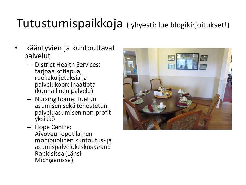 Tutustumispaikkoja (lyhyesti: lue blogikirjoitukset!) • Ikääntyvien ja kuntouttavat palvelut: – District Health Services: tarjoaa kotiapua, ruokakuljetuksia ja palvelukoordinaatiota (kunnallinen palvelu) – Nursing home: Tuetun asumisen sekä tehostetun palveluasumisen non-profit yksikkö – Hope Centre: Aivovauriopotilainen monipuolinen kuntoutus- ja asumispalvelukeskus Grand Rapidsissa (Länsi- Michiganissa)