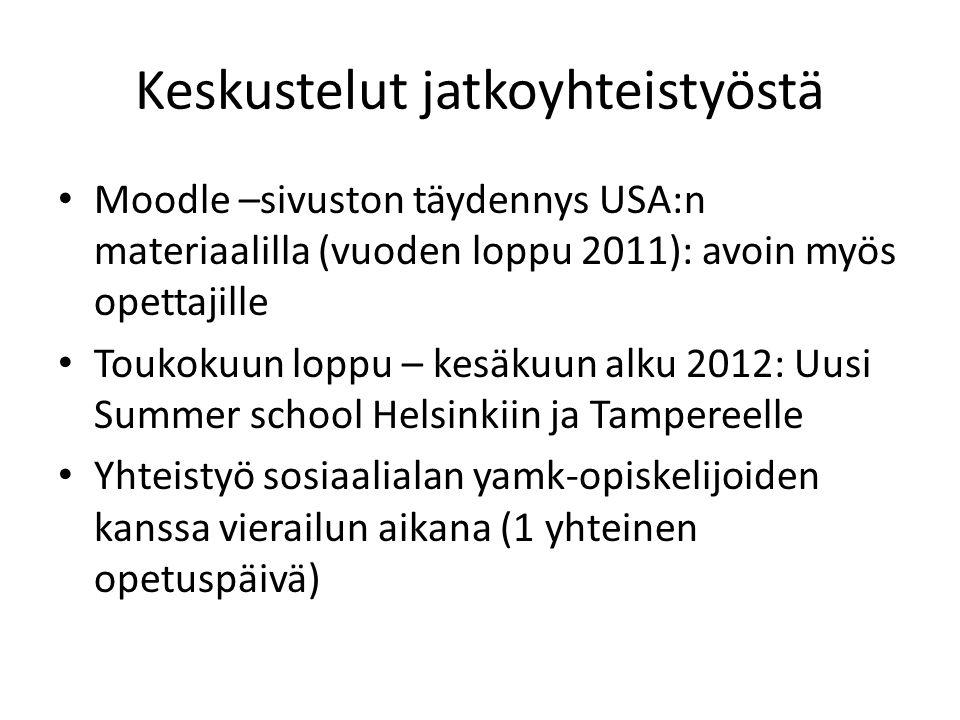 Keskustelut jatkoyhteistyöstä • Moodle –sivuston täydennys USA:n materiaalilla (vuoden loppu 2011): avoin myös opettajille • Toukokuun loppu – kesäkuun alku 2012: Uusi Summer school Helsinkiin ja Tampereelle • Yhteistyö sosiaalialan yamk-opiskelijoiden kanssa vierailun aikana (1 yhteinen opetuspäivä)