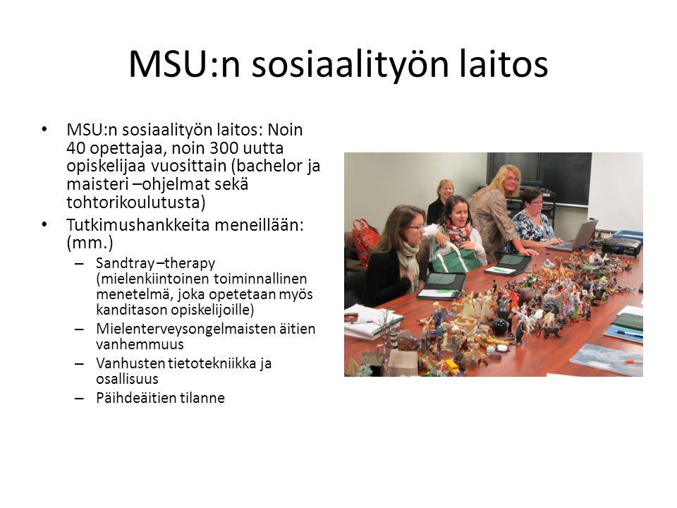 MSU:n sosiaalityön laitos • MSU:n sosiaalityön laitos: Noin 40 opettajaa, noin 300 uutta opiskelijaa vuosittain (bachelor ja maisteri –ohjelmat sekä tohtorikoulutusta) • Tutkimushankkeita meneillään: (mm.) – Sandtray –therapy (mielenkiintoinen toiminnallinen menetelmä, joka opetetaan myös kanditason opiskelijoille) – Mielenterveysongelmaisten äitien vanhemmuus – Vanhusten tietotekniikka ja osallisuus – Päihdeäitien tilanne