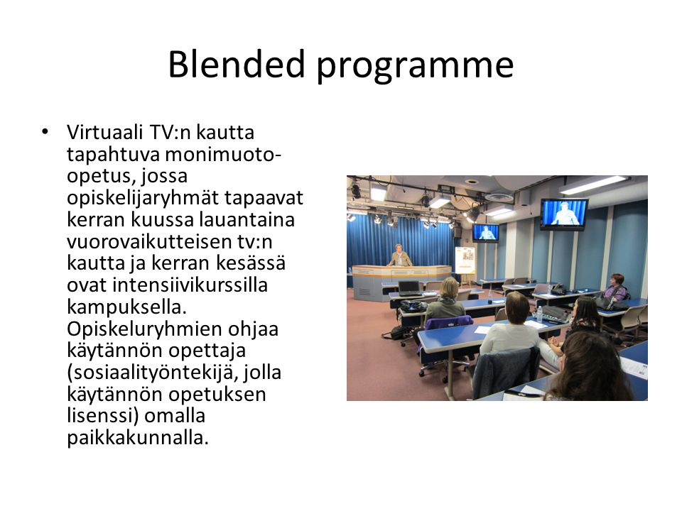 Blended programme • Virtuaali TV:n kautta tapahtuva monimuoto- opetus, jossa opiskelijaryhmät tapaavat kerran kuussa lauantaina vuorovaikutteisen tv:n kautta ja kerran kesässä ovat intensiivikurssilla kampuksella.
