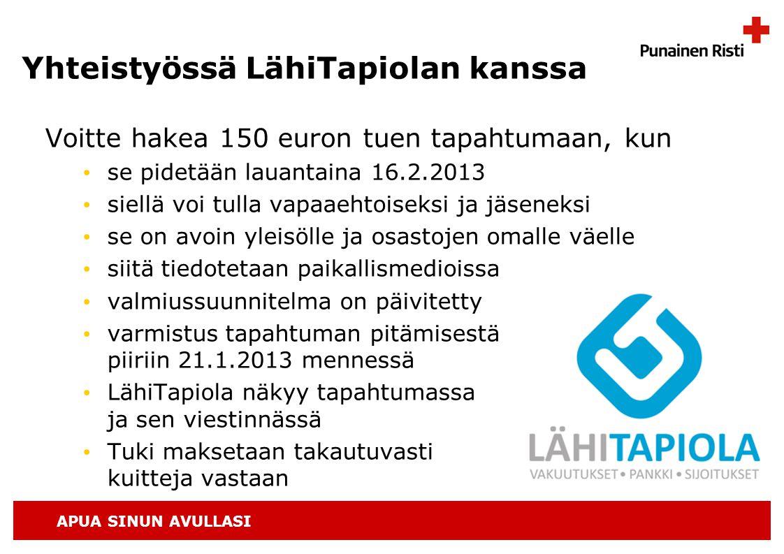 APUA SINUN AVULLASI Yhteistyössä LähiTapiolan kanssa Voitte hakea 150 euron tuen tapahtumaan, kun • se pidetään lauantaina 16.2.2013 • siellä voi tulla vapaaehtoiseksi ja jäseneksi • se on avoin yleisölle ja osastojen omalle väelle • siitä tiedotetaan paikallismedioissa • valmiussuunnitelma on päivitetty • varmistus tapahtuman pitämisestä piiriin 21.1.2013 mennessä • LähiTapiola näkyy tapahtumassa ja sen viestinnässä • Tuki maksetaan takautuvasti kuitteja vastaan