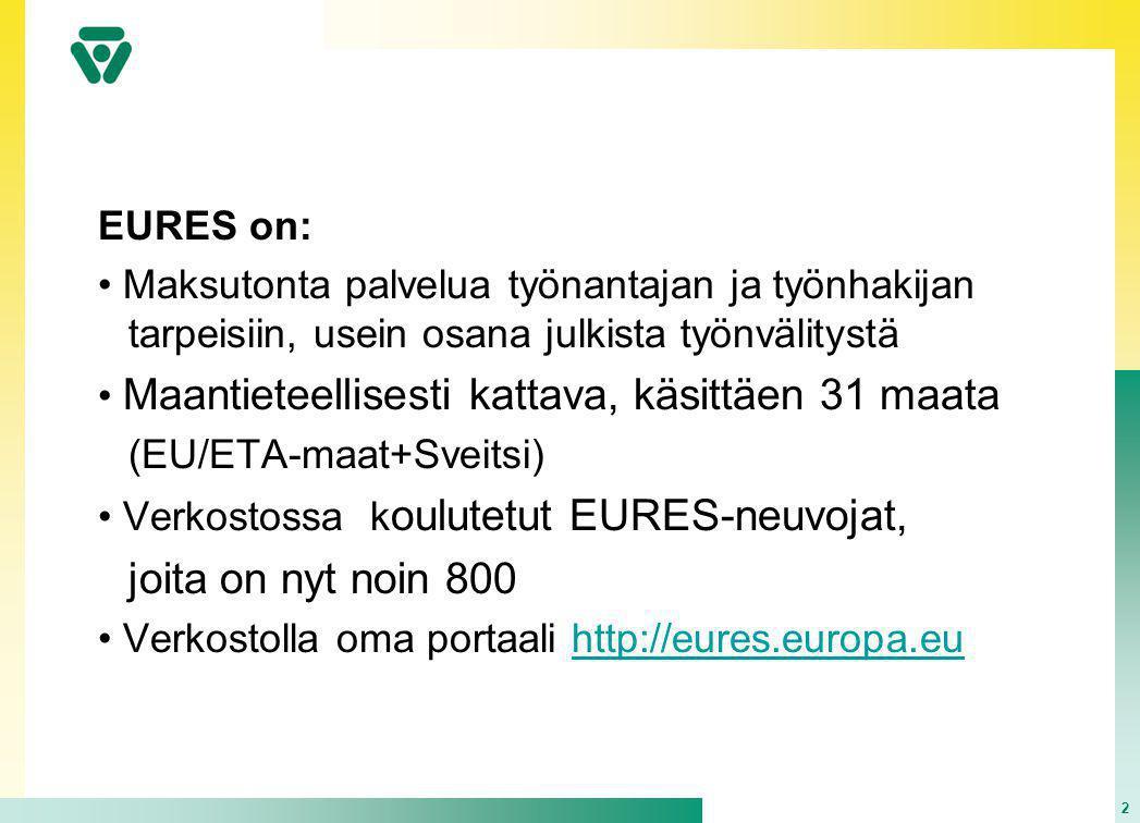 2 EURES on: • Maksutonta palvelua työnantajan ja työnhakijan tarpeisiin, usein osana julkista työnvälitystä • Maantieteellisesti kattava, käsittäen 31 maata (EU/ETA-maat+Sveitsi) • Verkostossa k oulutetut EURES-neuvojat, joita on nyt noin 800 • Verkostolla oma portaali http://eures.europa.euhttp://eures.europa.eu