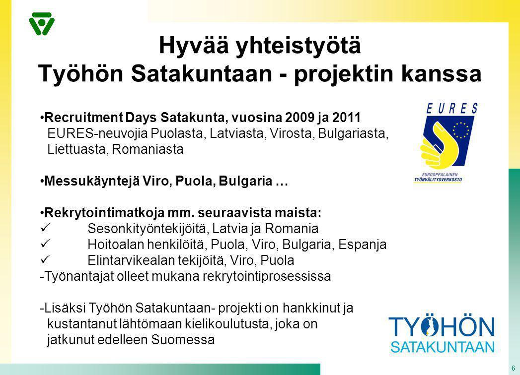 Hyvää yhteistyötä Työhön Satakuntaan - projektin kanssa 6 •Recruitment Days Satakunta, vuosina 2009 ja 2011 EURES-neuvojia Puolasta, Latviasta, Virosta, Bulgariasta, Liettuasta, Romaniasta •Messukäyntejä Viro, Puola, Bulgaria … •Rekrytointimatkoja mm.