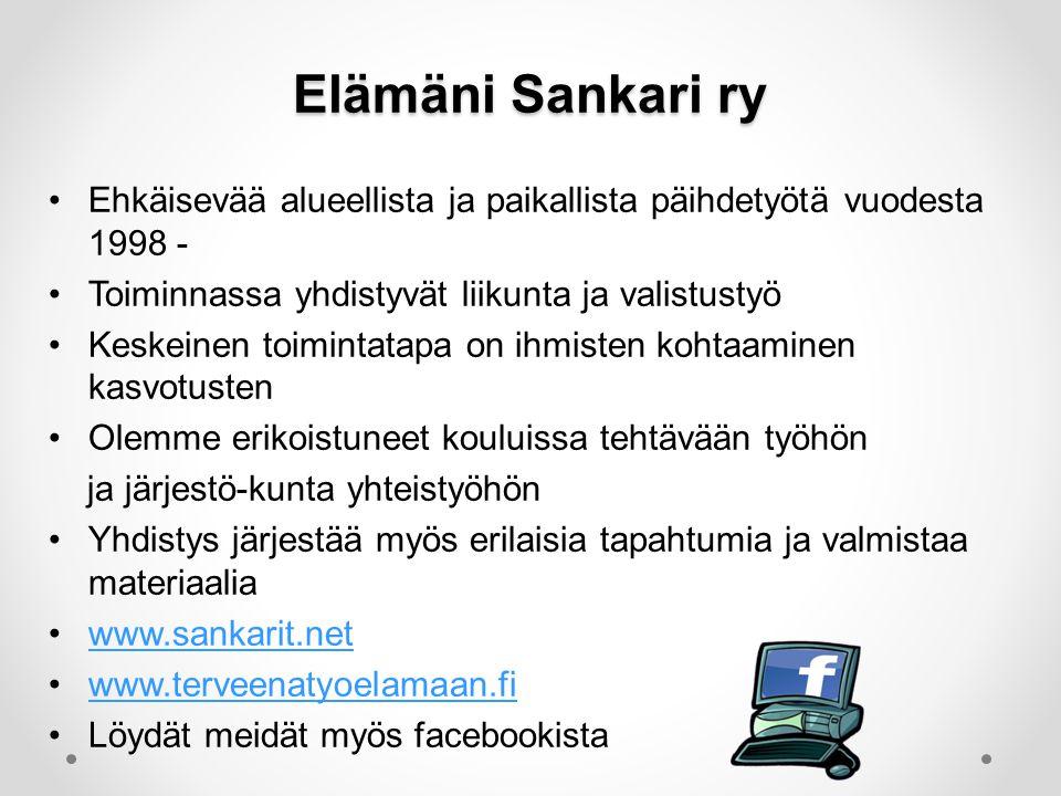 Elämäni Sankari ry •Ehkäisevää alueellista ja paikallista päihdetyötä vuodesta 1998 - •Toiminnassa yhdistyvät liikunta ja valistustyö •Keskeinen toimintatapa on ihmisten kohtaaminen kasvotusten •Olemme erikoistuneet kouluissa tehtävään työhön ja järjestö-kunta yhteistyöhön •Yhdistys järjestää myös erilaisia tapahtumia ja valmistaa materiaalia •www.sankarit.netwww.sankarit.net •www.terveenatyoelamaan.fiwww.terveenatyoelamaan.fi •Löydät meidät myös facebookista