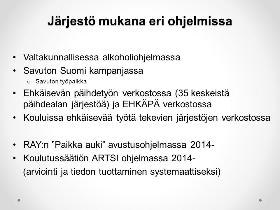Järjestö mukana eri ohjelmissa •Valtakunnallisessa alkoholiohjelmassa •Savuton Suomi kampanjassa o Savuton työpaikka •Ehkäisevän päihdetyön verkostossa (35 keskeistä päihdealan järjestöä) ja EHKÄPÄ verkostossa •Kouluissa ehkäisevää työtä tekevien järjestöjen verkostossa •RAY:n Paikka auki avustusohjelmassa 2014- •Koulutussäätiön ARTSI ohjelmassa 2014- (arviointi ja tiedon tuottaminen systemaattiseksi)