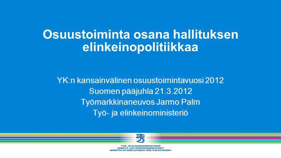 Osuustoiminta osana hallituksen elinkeinopolitiikkaa YK:n kansainvälinen osuustoimintavuosi 2012 Suomen pääjuhla 21.3.2012 Työmarkkinaneuvos Jarmo Palm Työ- ja elinkeinoministeriö