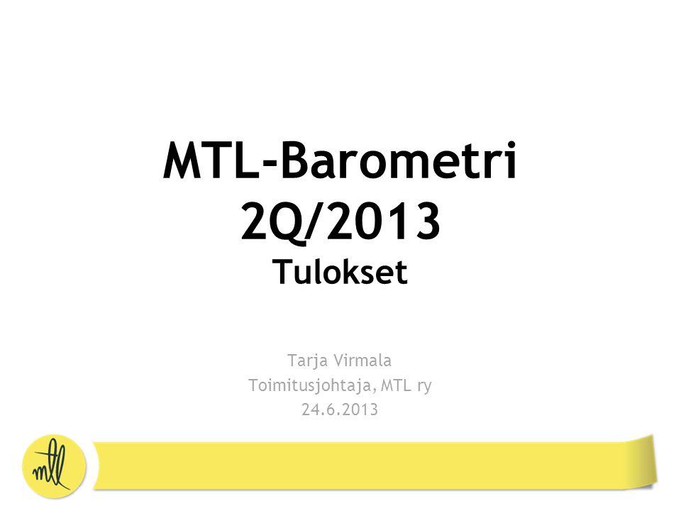 MTL-Barometri 2Q/2013 Tulokset Tarja Virmala Toimitusjohtaja, MTL ry 24.6.2013