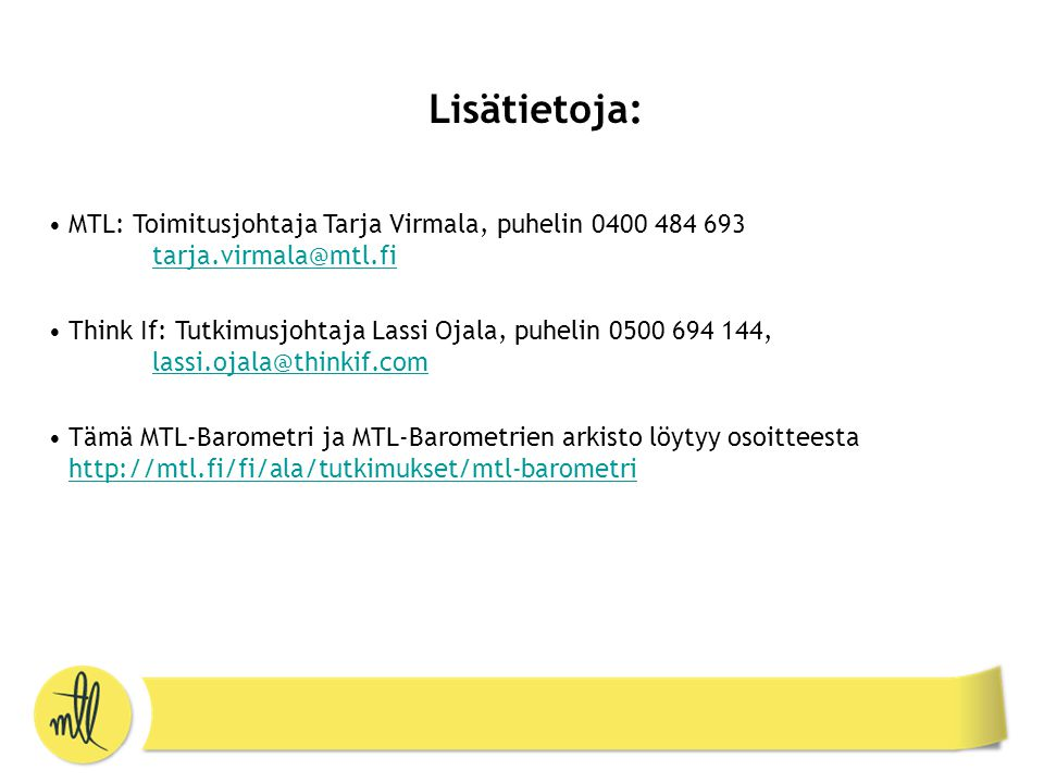 Lisätietoja: •MTL: Toimitusjohtaja Tarja Virmala, puhelin 0400 484 693 tarja.virmala@mtl.fi tarja.virmala@mtl.fi •Think If: Tutkimusjohtaja Lassi Ojala, puhelin 0500 694 144, lassi.ojala@thinkif.com lassi.ojala@thinkif.com •Tämä MTL-Barometri ja MTL-Barometrien arkisto löytyy osoitteesta http://mtl.fi/fi/ala/tutkimukset/mtl-barometri http://mtl.fi/fi/ala/tutkimukset/mtl-barometri