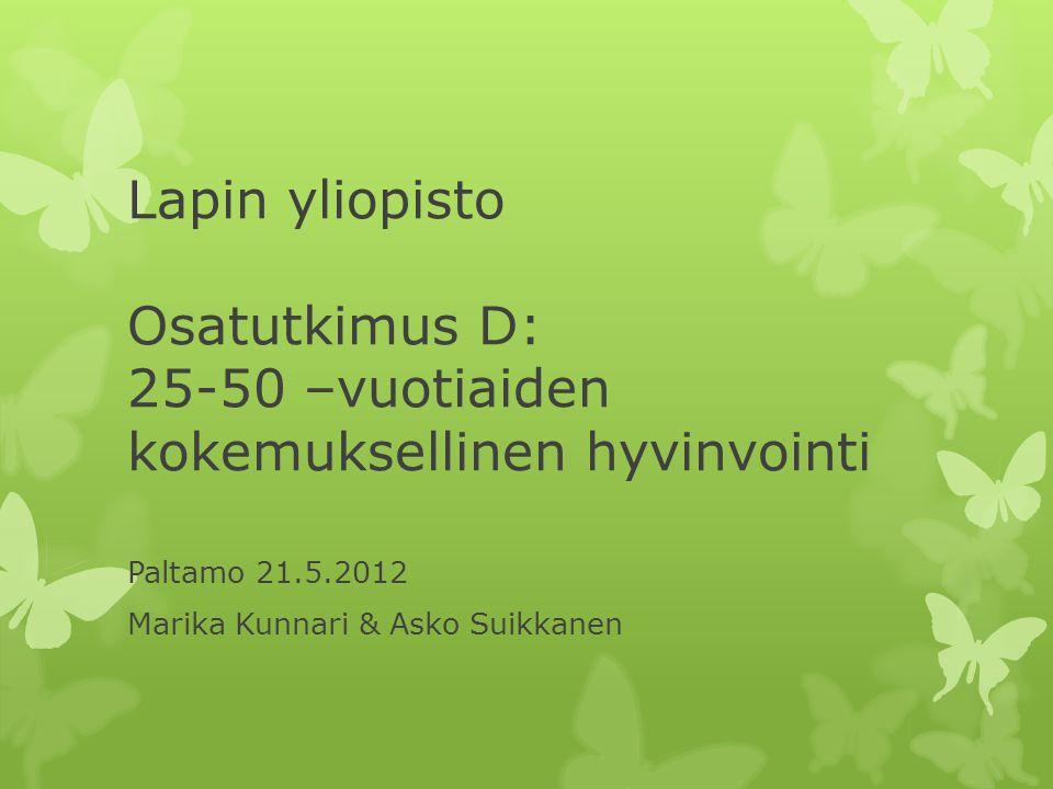 Lapin yliopisto Osatutkimus D: 25-50 –vuotiaiden kokemuksellinen hyvinvointi Paltamo 21.5.2012 Marika Kunnari & Asko Suikkanen