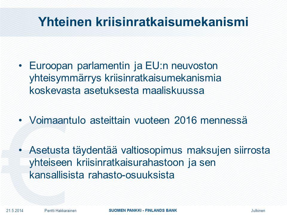 Julkinen Yhteinen kriisinratkaisumekanismi •Euroopan parlamentin ja EU:n neuvoston yhteisymmärrys kriisinratkaisumekanismia koskevasta asetuksesta maaliskuussa •Voimaantulo asteittain vuoteen 2016 mennessä •Asetusta täydentää valtiosopimus maksujen siirrosta yhteiseen kriisinratkaisurahastoon ja sen kansallisista rahasto-osuuksista 21.5.2014Pentti Hakkarainen